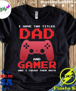 I Have Two Titles Dad And Gamer And I Crush Them Both Shirt