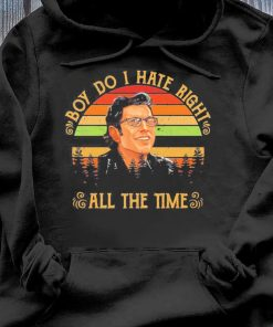 Ian Malcolm Boy Do I Hate Right All The Time Shirt Hoodie