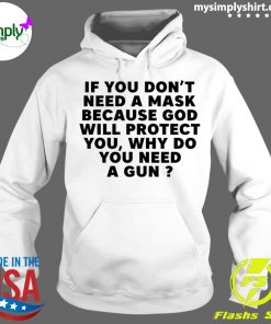 If You Don't Need A Mask Because God Will Protect You Why Do You Need A Gun Shirt Hoodie