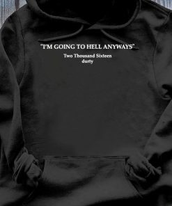 I'm Going To Hell Anyways Shirt Hoodie