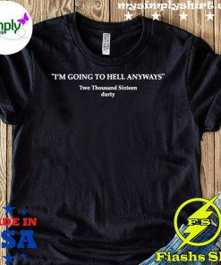 I'm Going To Hell Anyways Shirt