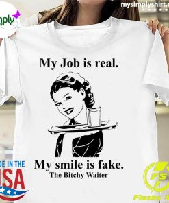 My Job Is Real My Smile Is Fake The Bitchy Waiter Shirt