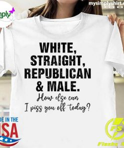 White Straight Republican And Male How Else Can I Piss You Off Shirt